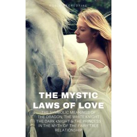 The Mystic Laws of Love: The Symbolic Meanings of the Dragon, the White Knight, The Dark Knight and the Princess in the Myth of the Fairy Tale Relationship - eBook - Knights And Princess