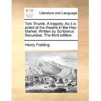 Tom Thumb. a Tragedy. as It Is Acted at the Theatre in the Hay-Market. Written by Scriblerus Secundus. the Third Edition.