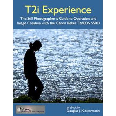 Canon T2i Experience: The Still Photographer's Guide to Operation and Image Creation with the Canon Rebel T2i / EOS 550D - (Autofocus Still Image)