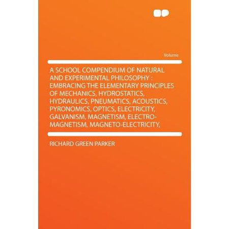 A School Compendium of Natural and Experimental Philosophy : Embracing the Elementary Principles of Mechanics, Hydrostatics, Hydraulics, Pneumatics, Acoustics, Pyronomics, Optics, Electricity, Galvanism, Magnetism, Electro-Magnetism, (A School Compendium Of Natural And Experimental Philosophy)