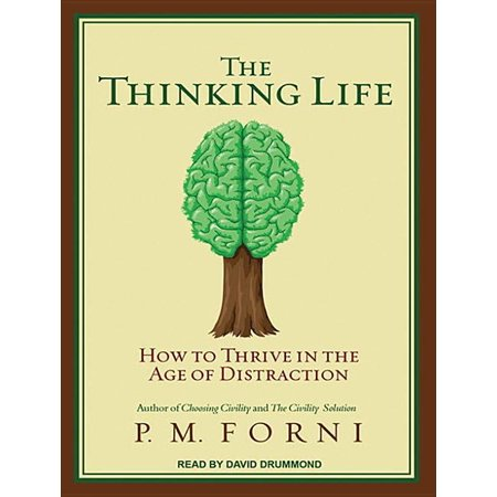 The Thinking Life (Audiobook) P. M. Forni, founder of the Civility Initiative at Johns Hopkins, is America's civility expert. In his first two books, Choosing Civility and The Civility Solution, he taught people the rules of civil behavior and ways of responding to rudeness. Now, in The Thinking Life, he looks at the importance of thinking in our lives: how we do it, why we don't do enough of it, and why we need to do more of it. In twelve short chapters, he gives listeners a remedy for the Age of Distraction, an age fueled by the internet, Blackberries, and cellphones, all of which make constant demands on our attention, diverting it from one thing to another. After suggesting ways we can find time to think more, Forni shows us how we can improve our abilities of: AttentionReflectionIntrospectionSelf-controlPositive thinkingProactive thinkingEffective decision-making strategiesCreative thinkingProblem-solving strategiesJust as he did with civility, he puts the importance of good thinking front and center in a book as simple and as profound as his earlier works.