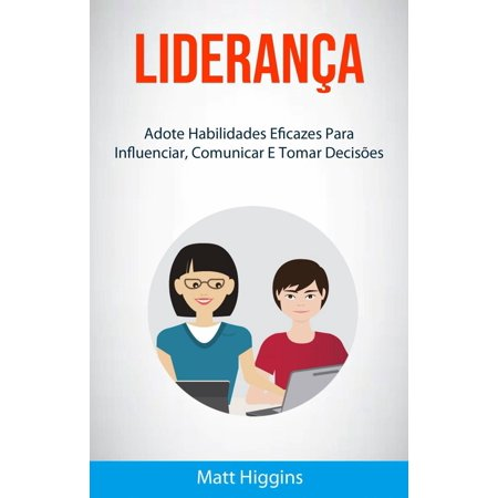 Liderança: Adote Habilidades Eficazes Para Influenciar, Comunicar E Tomar Decisões - - Tomar Re