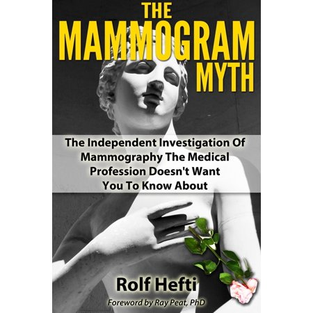 The Mammogram Myth: The Independent Investigation Of Mammography The Medical Profession Doesn't Want You To Know About - - Halloween Medical Myths
