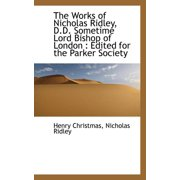 The Works of Nicholas Ridley, D.D. Sometime Lord Bishop of London : Edited for the Parker Society