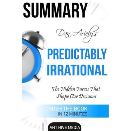 Dan Arielys Predictably Irrational: The Hidden Forces That Shape Our Decisions Summary by