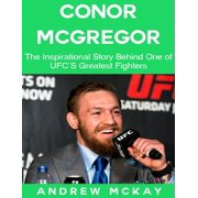 Conor Mcgregor: The Inspirational Story Behind One of Ufc's Greatest Fighters - eBook