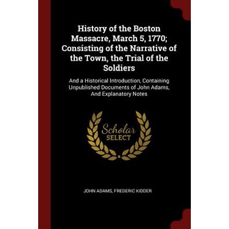 History of the Boston Massacre, March 5, 1770; Consisting of the Narrative of the Town, the Trial of the Soldiers : And a Historical Introduction, Containing Unpublished Documents of John Adams, and Explanatory (Describe The Events Of The Boston Massacre)