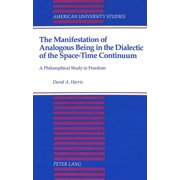 The Manifestation of Analogous Being in the Dialectic of the Space-Time Continuum : A Philosophical Study in Freedom