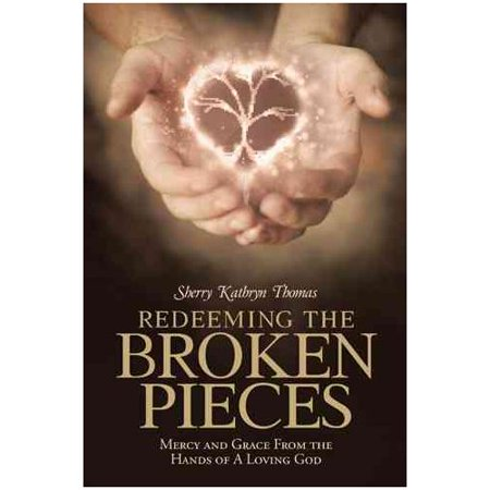 Redeeming the Broken Pieces: Mercy and Grace from the Hands of a Loving God