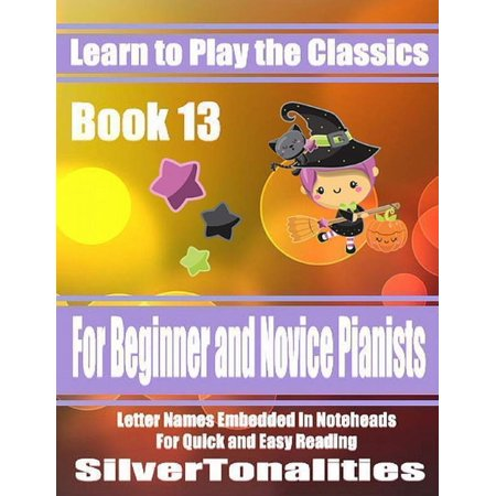 Learn to Play the Classics Book 13 - For Beginner and Novice Pianists Letter Names Embedded In Noteheads for Quick and Easy Reading - (Celebrities With 13 Letters In Their Name)