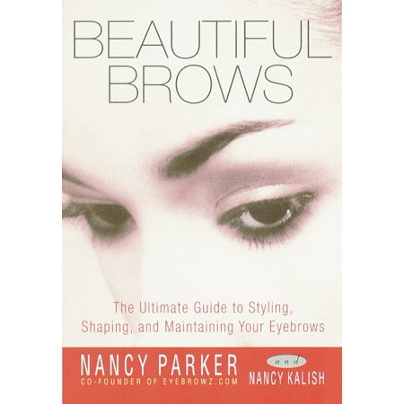 Beautiful Brows : The Ultimate Guide to Styling, Shaping, and Maintaining Your Eyebrows