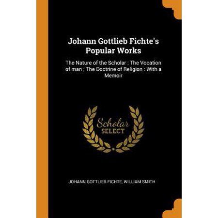 Johann Gottlieb Fichte's Popular Works: The Nature of the Scholar; The Vocation of Man; The Doctrine of Religion: With a Memoir
