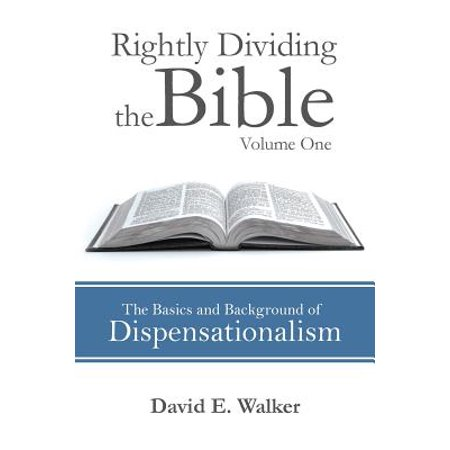 Rightly Dividing the Bible Volume One : The Basics and Background of Dispensationalism