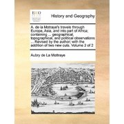 A. de la Motraye's Travels Through Europe, Asia, and Into Part of Africa; Containing ... Geographical, Topographical, and Political Observations ... Revised by the Author; With the Addition of Two New Cuts. Volume 2 of 2