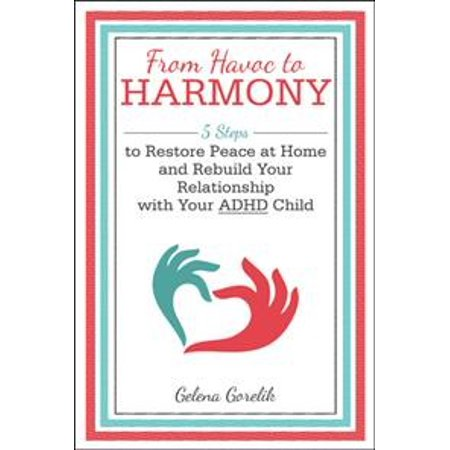 From Havoc  to Harmony: 5 Steps to Restore Peace at Home and Rebuild Your Relationship with Your Adhd