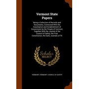 Vermont State Papers : Being a Collection of Records and Documents, Connected with the Assumption and Establishment of Government by the People of Vermont; Together with the Journal of the Council of Safety, the First Constitution, the Early Journals of Th
