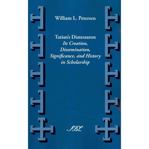Tatian's Diatessaron: Its Creation, Dissemination, Significance, and History in Scholarship