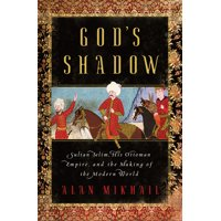 God's Shadow: Sultan Selim, His Ottoman Empire, and the Making of the Modern World (Hardcover)