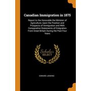Canadian Immigration in 1875: Report to the Honorable the Minister of Agriculture, Upon the Position and Prospects of Immigration and with Comparati Paperback