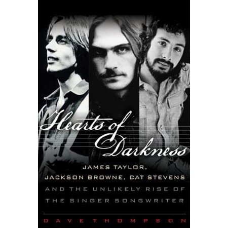 Hearts of Darkness : James Taylor, Jackson Browne, Cat Stevens, and the Unlikely Rise of the (Steven Jackson Gear)