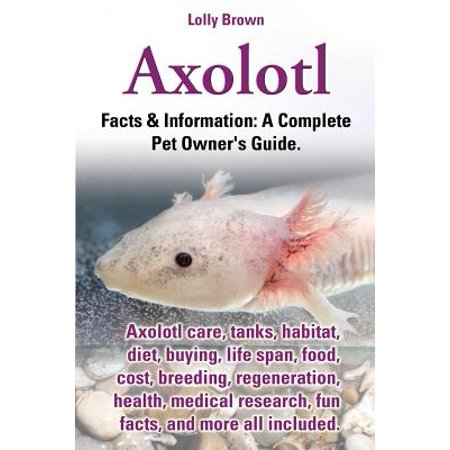 Axolotl. Axolotl Care, Tanks, Habitat, Diet, Buying, Life Span, Food, Cost, Breeding, Regeneration, Health, Medical Research, Fun Facts, and More