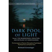 Dark Pool of Light, Volume One : The Neuroscience, Evolution, and Ontology of Consciousness