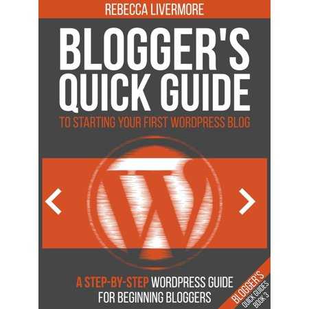 Blogger's Quick Guide to Starting Your First WordPress Blog: A Step-By-Step WordPress Guide for Beginning Bloggers -
