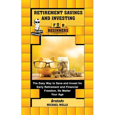 Retirement Savings and Investing for Beginners: The Easy Way to Save and Invest for Early Retirement and Financial Freedom, No Matter Your Age -