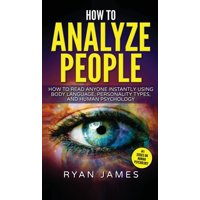 How to Analyze People: How to Read Anyone Instantly Using Body Language, Personality Types, and Human Psychology (How to Analyze People Series) (Volume 1) (Hardcover)