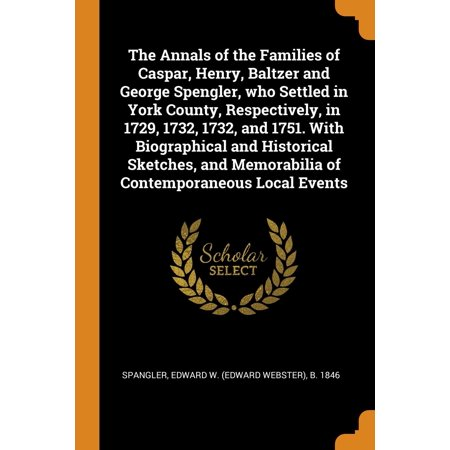 The Annals of the Families of Caspar, Henry, Baltzer and George Spengler, Who Settled in York County, Respectively, in 1729, 1732, 1732, and 1751. with Biographical and Historical Sketches, and Memorabilia of Contemporaneous Local Events](Family Halloween Events In Dallas)