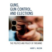 Guns, Gun Control, and Elections : The Politics and Policy of Firearms