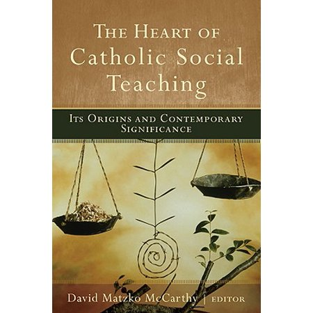 The Heart of Catholic Social Teaching : Its Origin and Contemporary Significance