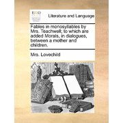 Fables in Monosyllables by Mrs. Teachwell; To Which Are Added Morals, in Dialogues, Between a Mother and Children.