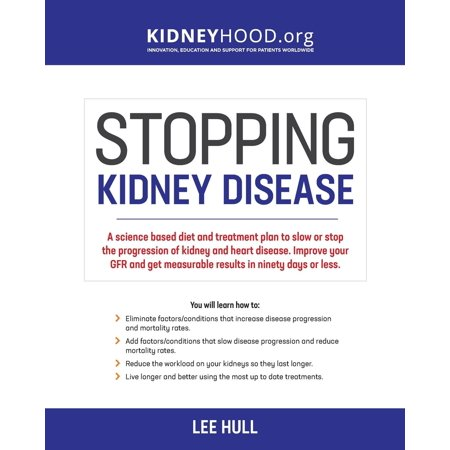 Stopping Kidney Disease : A Science Based Treatment Plan to Use Your Doctor, Drugs, Diet and Exercise to Slow or Stop the Progression of Incurable Kidney