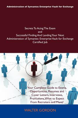 Administration of Symantec Enterprise Vault for Exchange Secrets to Acing the Exam and Successful Finding and Landing... by