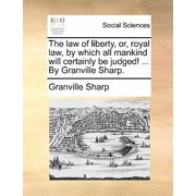 The Law of Liberty, Or, Royal Law, by Which All Mankind Will Certainly Be Judged! ... by Granville Sharp.