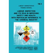 Labour Administration Training Material: Labour inspection and its role in improving safety and health, with particular reference to the chemical industry (ARPLA TM 8) (Paperback)