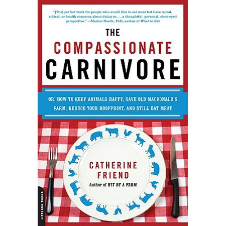 The Compassionate Carnivore : Or, How to Keep Animals Happy, Save Old MacDonalds Farm, Reduce Your Hoofprint, and Still Eat