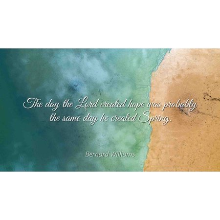 Bernard Williams - Famous Quotes Laminated POSTER PRINT 24x20 - The day the Lord created hope was probably the same day he created Spring.