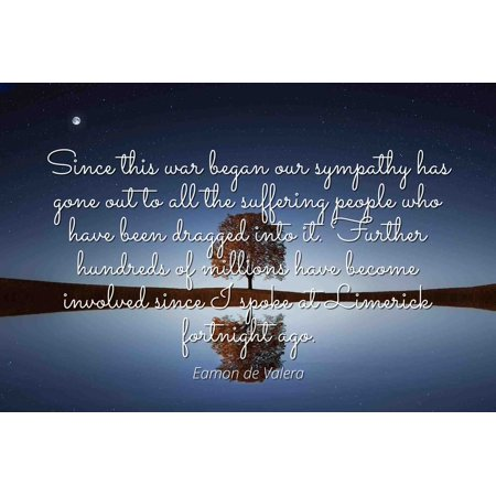 Eamon de Valera - Famous Quotes Laminated POSTER PRINT 24x20 - Since this war began our sympathy has gone out to all the suffering people who have been dragged into it. Further hundreds of millions