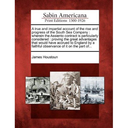 A   True And Impartial Account Of The Rise And Progress Of The South Sea Company  Wherein The Assiento Contract Is Particularly Considered  Proving Th