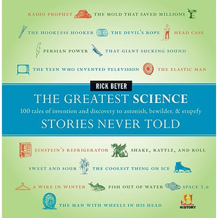 The Greatest Science Stories Never Told : 100 Tales of Invention and Discovery to Astonish, Bewilder, &