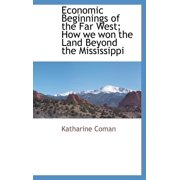 Economic Beginnings of the Far West; How We Won the Land Beyond the Mississippi
