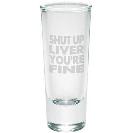 Shut Up Liver You're Fine Funny Etched Shot Glass - Personalized Light Up Shot Glasses