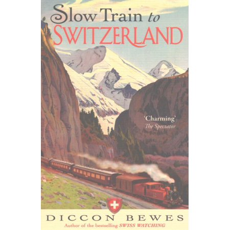 Slow Train to Switzerland : One Tour, Two Trips, 150 Years and a World of Change