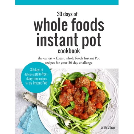 30 Days of Whole Foods Instant Pot Cookbook: The Easiest + Fastest Whole Foods Instant Pot Recipes for Your 30-Day Challenge - Easiest Halloween Party Food