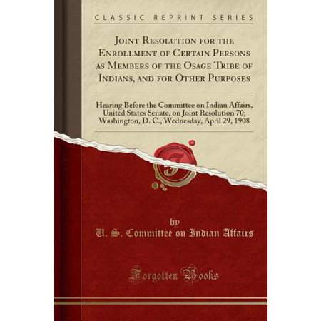 Joint Resolution for the Enrollment of Certain Persons as Members of the Osage Tribe of Indians, and for Other Purposes : Hearing Before the Committee on Indian Affairs, United States Senate, on Joint Resolution 70; Washington, D. C., Wednesday, April 29,