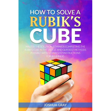 How To Solve A Rubik's Cube: Master The Solution Towards Completing The Rubik's Cube In The Easiest And Quickest Methods Possible With Step By Step Instructions For Beginners -