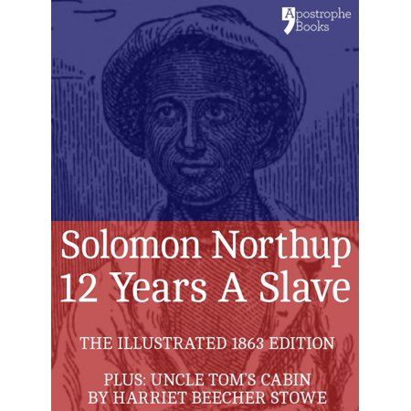 12 Years A Slave: True story of an African-American who was kidnapped in New York and sold into slavery - with bonus material: Uncle Tom's Cabin, by Harriet Beecher Stowe -