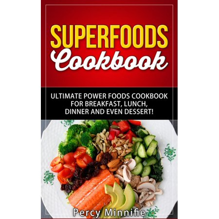 Superfoods Cookbook: Ultimate Power Foods Cookbook for Breakfast, Lunch, Dinner and EVEN Dessert! - eBook ()